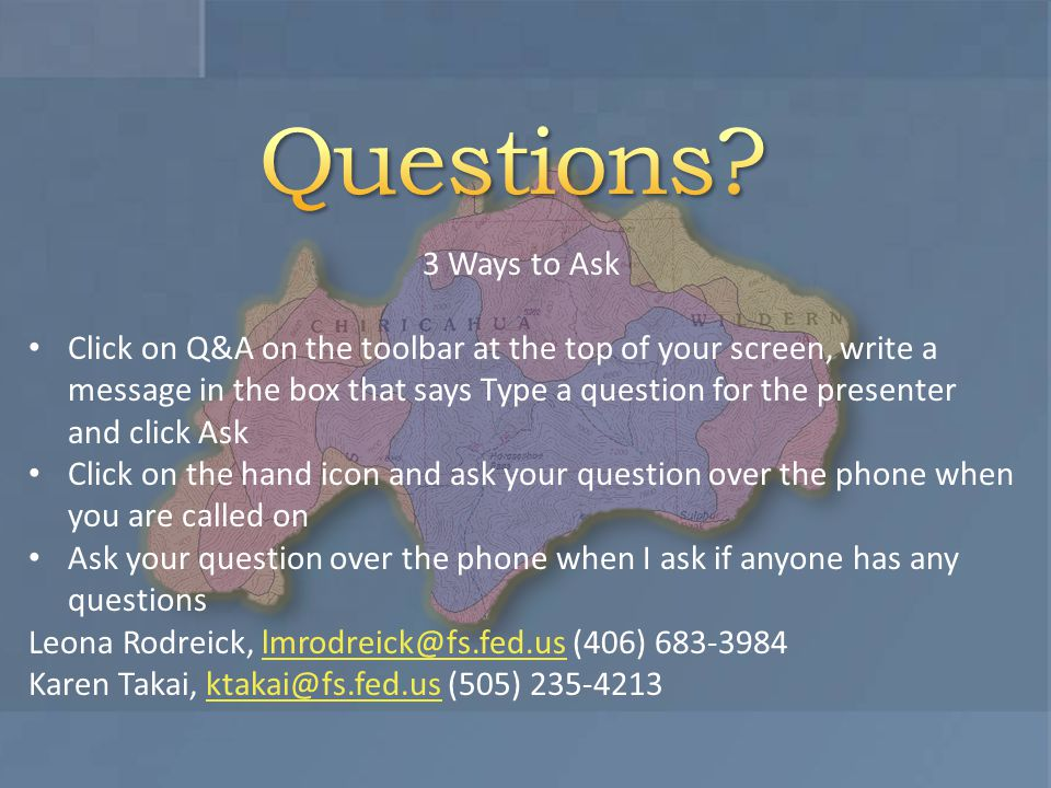3 Ways to Ask Click on Q&A on the toolbar at the top of your screen, write a message in the box that says Type a question for the presenter and click Ask Click on the hand icon and ask your question over the phone when you are called on Ask your question over the phone when I ask if anyone has any questions Leona Rodreick, lmrodreick@fs.fed.us (406) 683-3984lmrodreick@fs.fed.us Karen Takai, ktakai@fs.fed.us (505) 235-4213ktakai@fs.fed.us