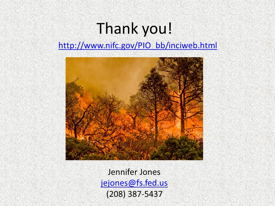 Thank you! Jennifer Jones jejones@fs.fed.us (208) 387-5437 http://www.nifc.gov/PIO_bb/inciweb.html