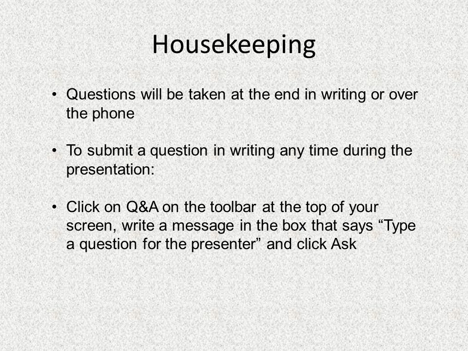 Housekeeping Questions will be taken at the end in writing or over the phone To submit a question in writing any time during the presentation: Click on Q&A on the toolbar at the top of your screen, write a message in the box that says Type a question for the presenter and click Ask