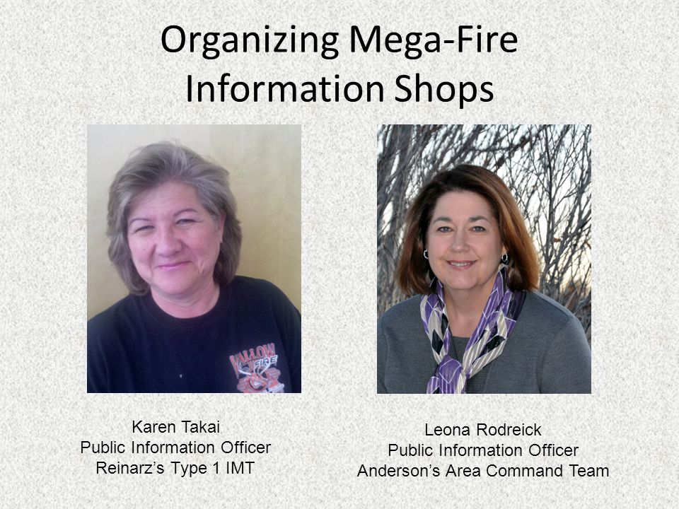 Organizing Mega-Fire Information Shops Karen Takai Public Information Officer Reinarz's Type 1 IMT Leona Rodreick Public Information Officer Anderson's Area Command Team
