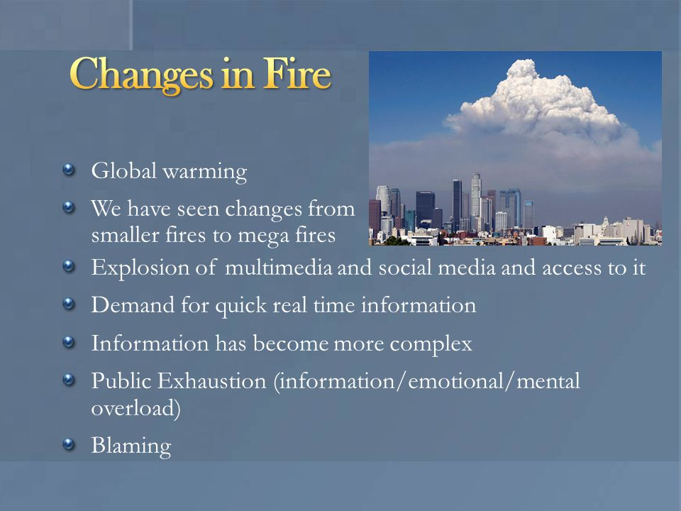 Global warming We have seen changes from smaller fires to mega fires Explosion of multimedia and social media and access to it Demand for quick real time information Information has become more complex Public Exhaustion (information/emotional/mental overload) Blaming
