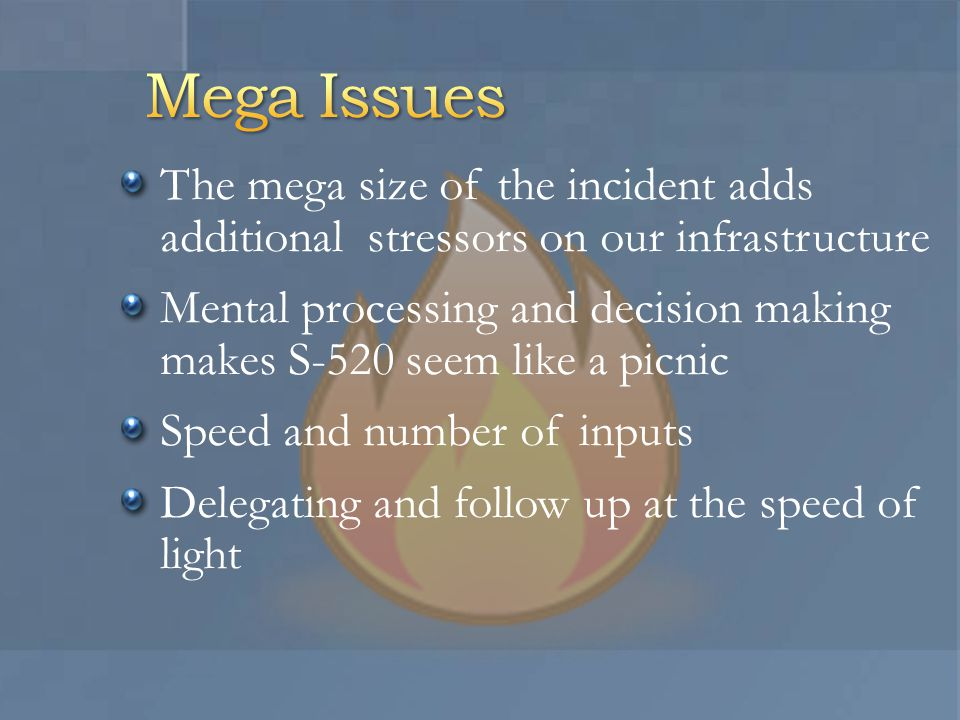 The mega size of the incident adds additional stressors on our infrastructure Mental processing and decision making makes S-520 seem like a picnic Speed and number of inputs Delegating and follow up at the speed of light