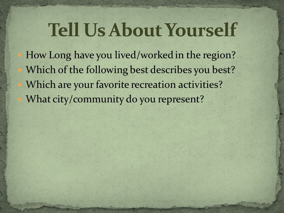 How Long have you lived/worked in the region? Which of the following best describes you best? Which are your favorite recreation activities? What city