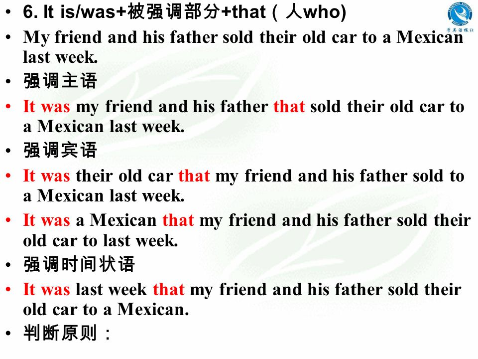 6. It is/was+ 被强调部分 +that (人 who) My friend and his father sold their old car to a Mexican last week. 强调主语 It was my friend and his father that sold t