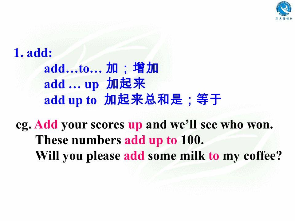 1. add: add…to… 加;增加 add … up 加起来 add up to 加起来总和是;等于 eg.