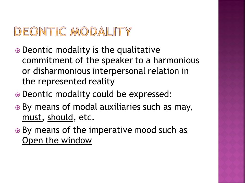  Deontic modality is the qualitative commitment of the speaker to a harmonious or disharmonious interpersonal relation in the represented reality  Deontic modality could be expressed:  By means of modal auxiliaries such as may, must, should, etc.
