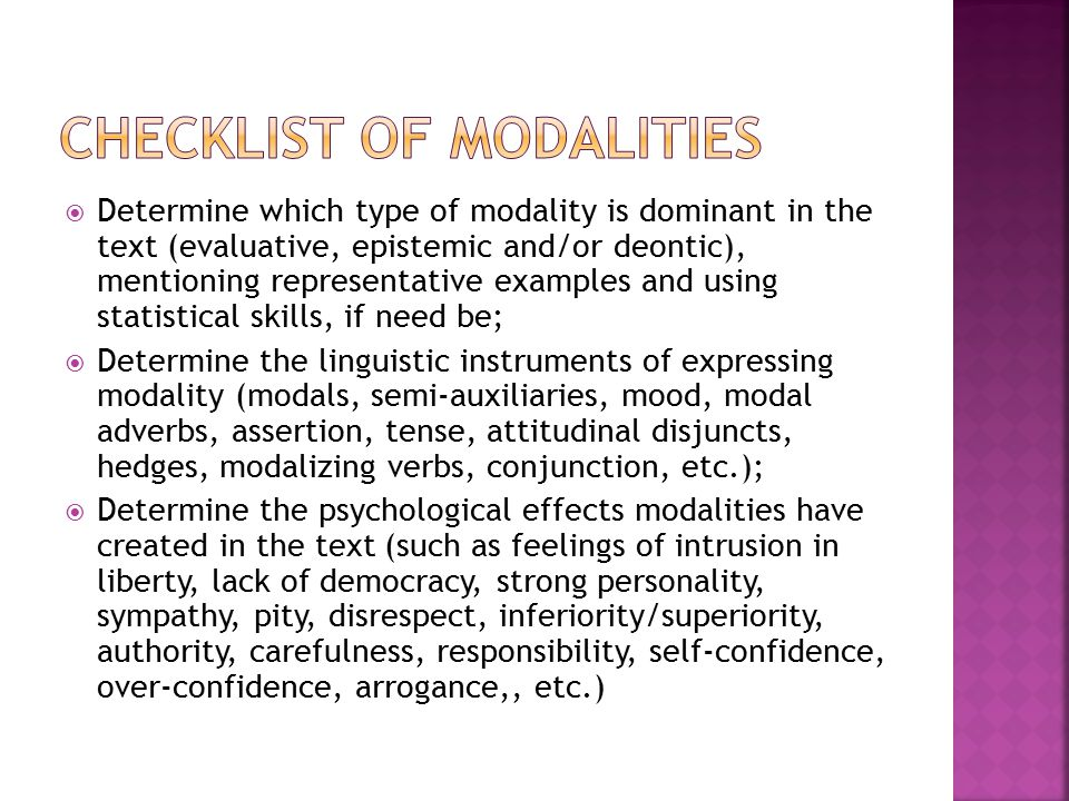  Determine which type of modality is dominant in the text (evaluative, epistemic and/or deontic), mentioning representative examples and using statistical skills, if need be;  Determine the linguistic instruments of expressing modality (modals, semi-auxiliaries, mood, modal adverbs, assertion, tense, attitudinal disjuncts, hedges, modalizing verbs, conjunction, etc.);  Determine the psychological effects modalities have created in the text (such as feelings of intrusion in liberty, lack of democracy, strong personality, sympathy, pity, disrespect, inferiority/superiority, authority, carefulness, responsibility, self-confidence, over-confidence, arrogance,, etc.)