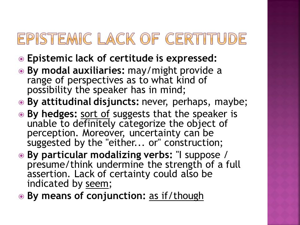  Epistemic lack of certitude is expressed:  By modal auxiliaries: may/might provide a range of perspectives as to what kind of possibility the speaker has in mind;  By attitudinal disjuncts: never, perhaps, maybe;  By hedges: sort of suggests that the speaker is unable to definitely categorize the object of perception.
