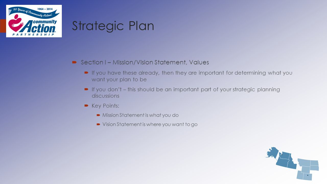 Strategic Plan  Section I – Mission/Vision Statement, Values  If you have these already, then they are important for determining what you want your