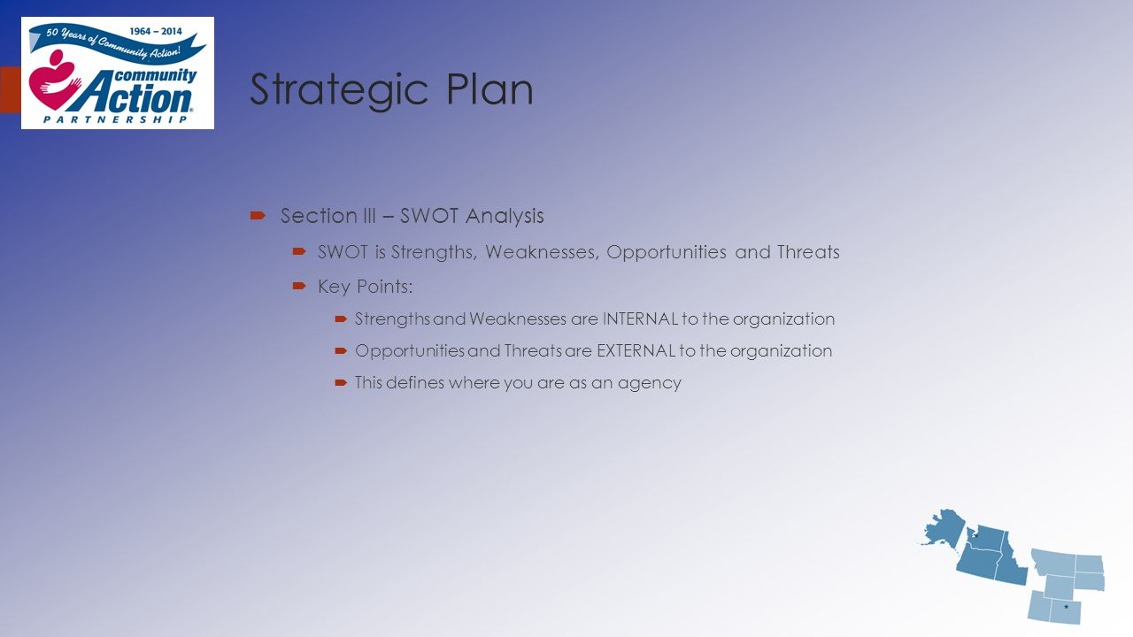 Strategic Plan  Section III – SWOT Analysis  SWOT is Strengths, Weaknesses, Opportunities and Threats  Key Points:  Strengths and Weaknesses are I