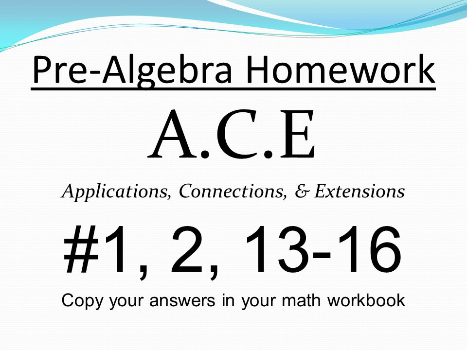 Pre-Algebra Homework A.C.E Applications, Connections, & Extensions #1, 2, 13-16 Copy your answers in your math workbook