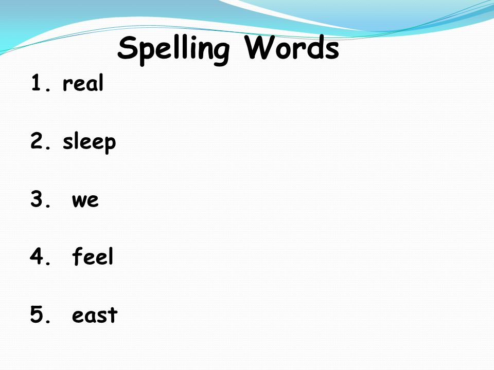 Spelling Words 1.real 2.sleep 3. we 4. feel 5. east