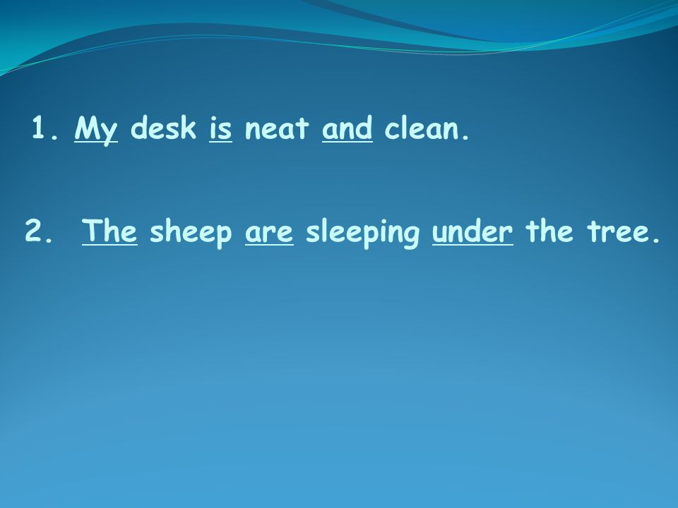 2. The sheep are sleeping under the tree. 1. My desk is neat and clean.
