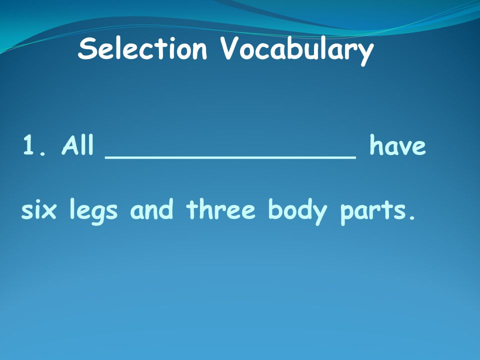 1. All _______________ have six legs and three body parts. Selection Vocabulary