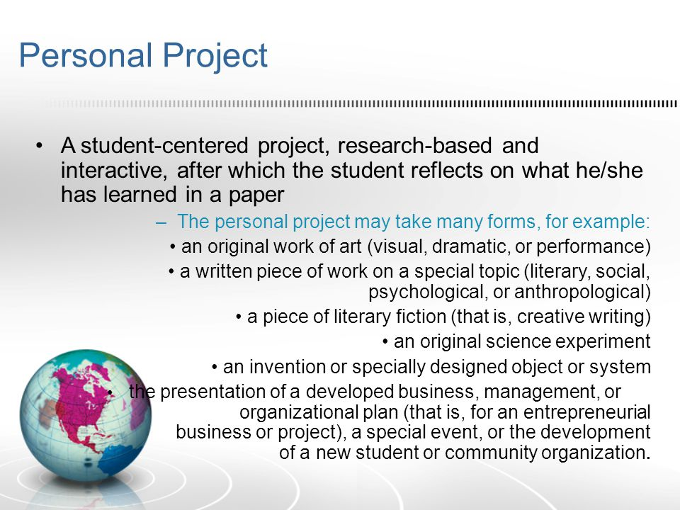 Personal Project A student-centered project, research-based and interactive, after which the student reflects on what he/she has learned in a paper –T