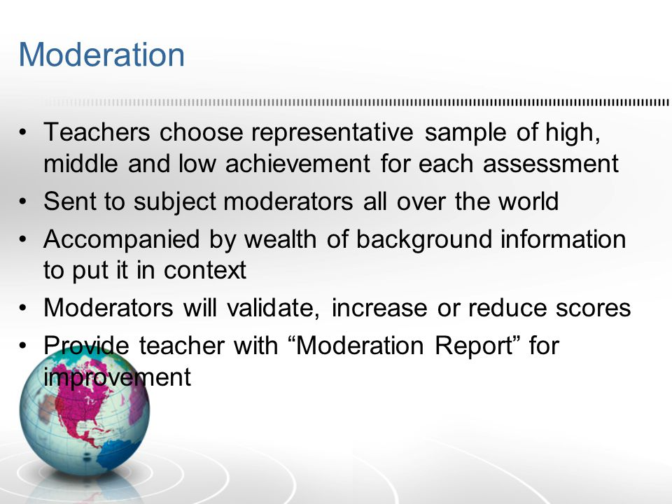 Moderation Teachers choose representative sample of high, middle and low achievement for each assessment Sent to subject moderators all over the world Accompanied by wealth of background information to put it in context Moderators will validate, increase or reduce scores Provide teacher with Moderation Report for improvement
