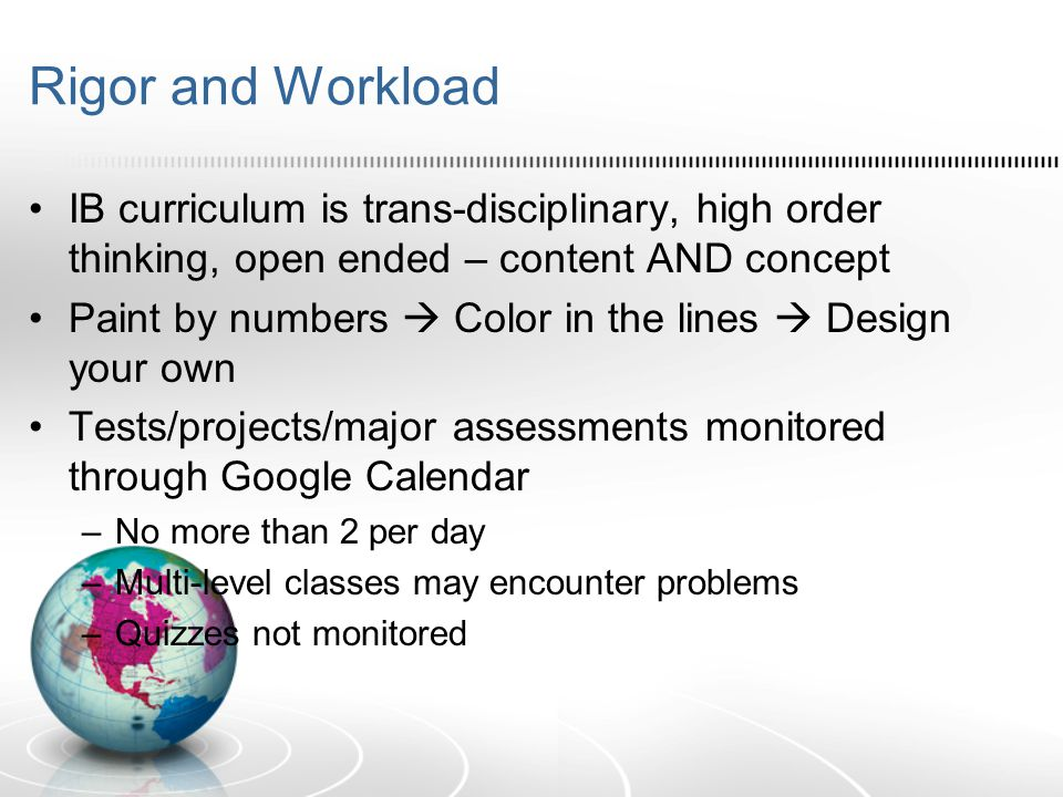 Rigor and Workload IB curriculum is trans-disciplinary, high order thinking, open ended – content AND concept Paint by numbers  Color in the lines  Design your own Tests/projects/major assessments monitored through Google Calendar –No more than 2 per day –Multi-level classes may encounter problems –Quizzes not monitored