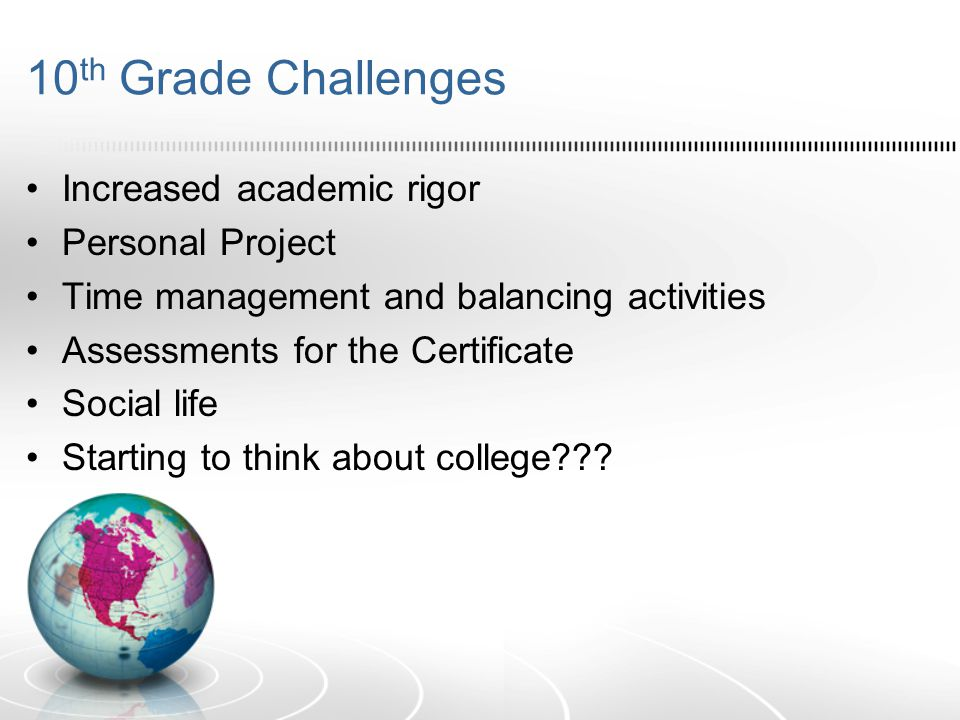 10 th Grade Challenges Increased academic rigor Personal Project Time management and balancing activities Assessments for the Certificate Social life Starting to think about college