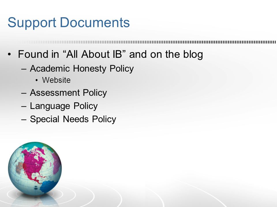 Support Documents Found in All About IB and on the blog –Academic Honesty Policy Website –Assessment Policy –Language Policy –Special Needs Policy