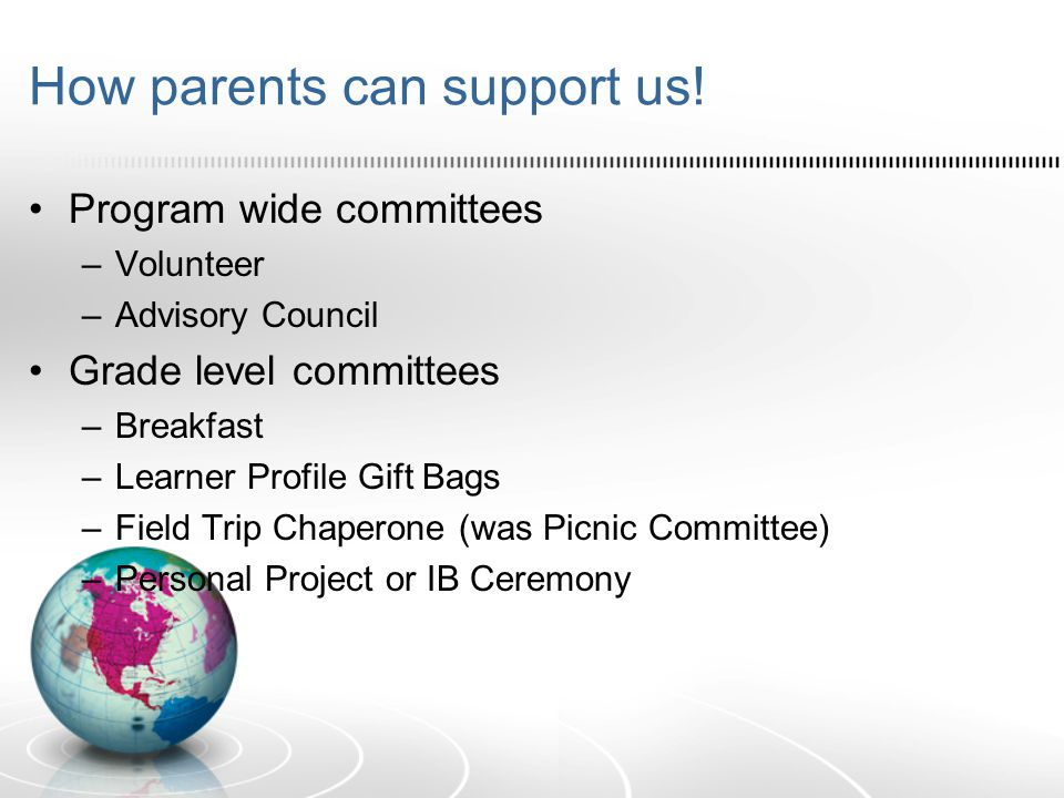 How parents can support us! Program wide committees –Volunteer –Advisory Council Grade level committees –Breakfast –Learner Profile Gift Bags –Field T