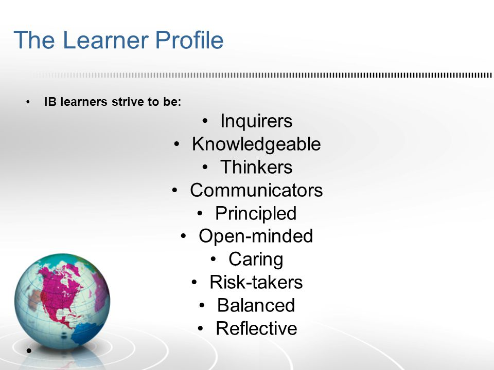 The Learner Profile IB learners strive to be: Inquirers Knowledgeable Thinkers Communicators Principled Open-minded Caring Risk-takers Balanced Reflec