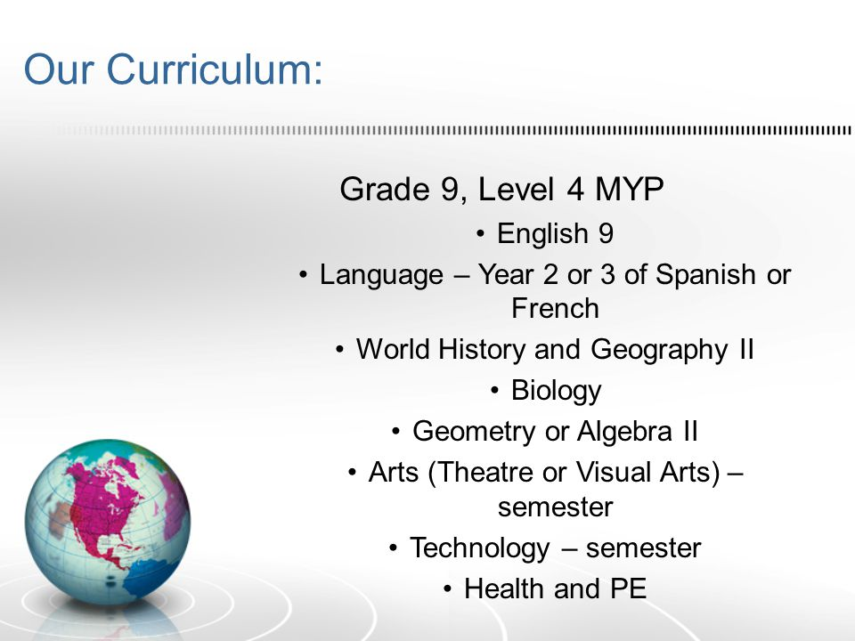 Our Curriculum: Grade 9, Level 4 MYP English 9 Language – Year 2 or 3 of Spanish or French World History and Geography II Biology Geometry or Algebra II Arts (Theatre or Visual Arts) – semester Technology – semester Health and PE
