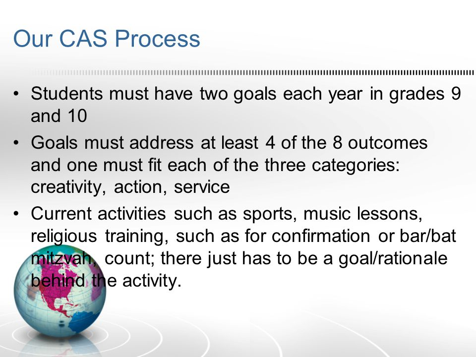 Our CAS Process Students must have two goals each year in grades 9 and 10 Goals must address at least 4 of the 8 outcomes and one must fit each of the three categories: creativity, action, service Current activities such as sports, music lessons, religious training, such as for confirmation or bar/bat mitzvah, count; there just has to be a goal/rationale behind the activity.
