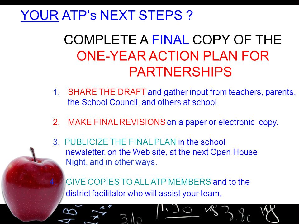 19 YOUR ATP's NEXT STEPS ? COMPLETE A FINAL COPY OF THE ONE-YEAR ACTION PLAN FOR PARTNERSHIPS 1. SHARE THE DRAFT and gather input from teachers, paren