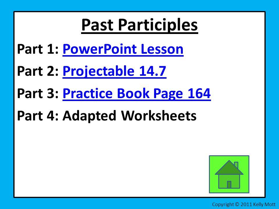 Past Participles Part 1: PowerPoint LessonPowerPoint Lesson Part 2: Projectable 14.7Projectable 14.7 Part 3: Practice Book Page 164Practice Book Page 164 Part 4: Adapted Worksheets Copyright © 2011 Kelly Mott