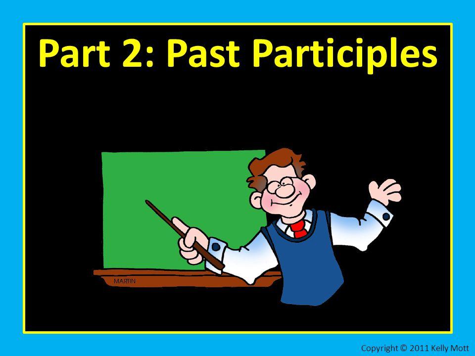 Part 2: Past Participles Copyright © 2011 Kelly Mott