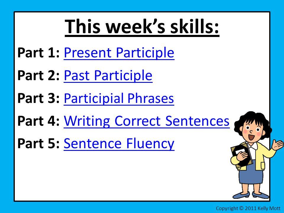 This week's skills: Part 1: Present ParticiplePresent Participle Part 2: Past ParticiplePast Participle Part 3: Participial Phrases Participial Phrases Part 4: Writing Correct SentencesWriting Correct Sentences Part 5: Sentence FluencySentence Fluency Copyright © 2011 Kelly Mott