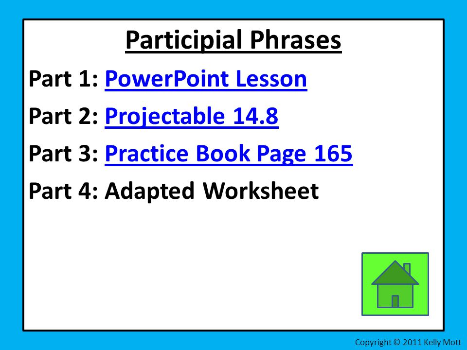 Participial Phrases Part 1: PowerPoint LessonPowerPoint Lesson Part 2: Projectable 14.8Projectable 14.8 Part 3: Practice Book Page 165Practice Book Page 165 Part 4: Adapted Worksheet Copyright © 2011 Kelly Mott