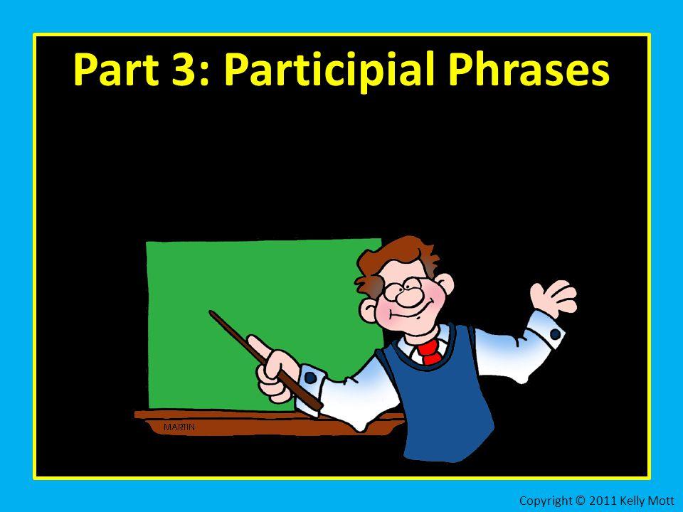 Part 3: Participial Phrases Copyright © 2011 Kelly Mott
