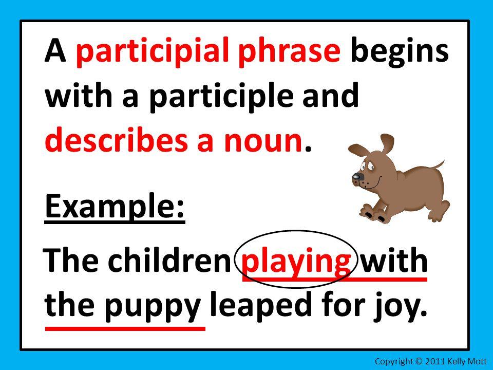 A participial phrase begins with a participle and describes a noun.