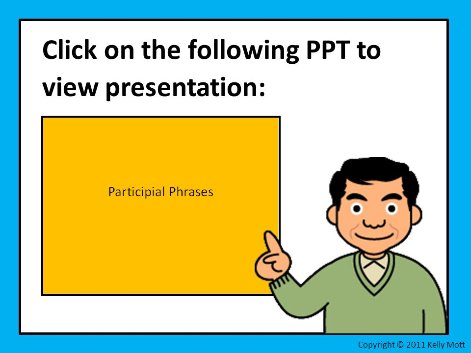 Click on the following PPT to view presentation: Copyright © 2011 Kelly Mott