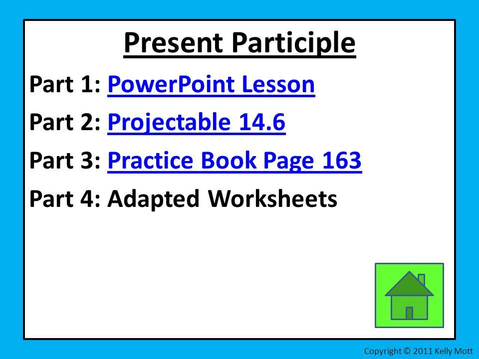 Present Participle Part 1: PowerPoint LessonPowerPoint Lesson Part 2: Projectable 14.6Projectable 14.6 Part 3: Practice Book Page 163Practice Book Page 163 Part 4: Adapted Worksheets Copyright © 2011 Kelly Mott