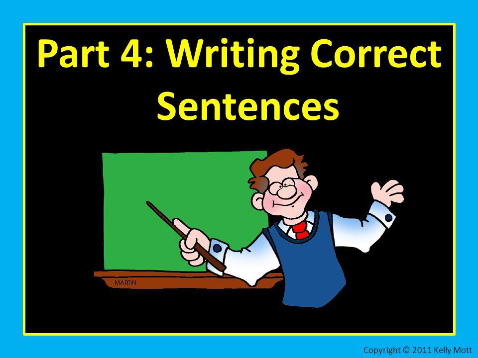 Part 4: Writing Correct Sentences Copyright © 2011 Kelly Mott