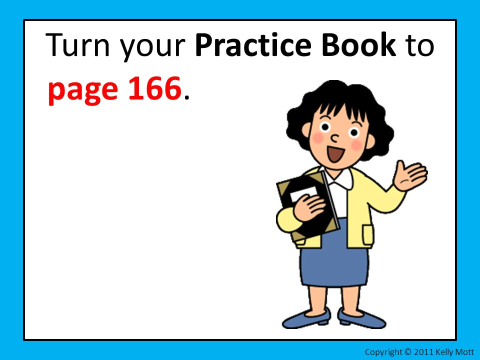 Turn your Practice Book to page 166. Copyright © 2011 Kelly Mott