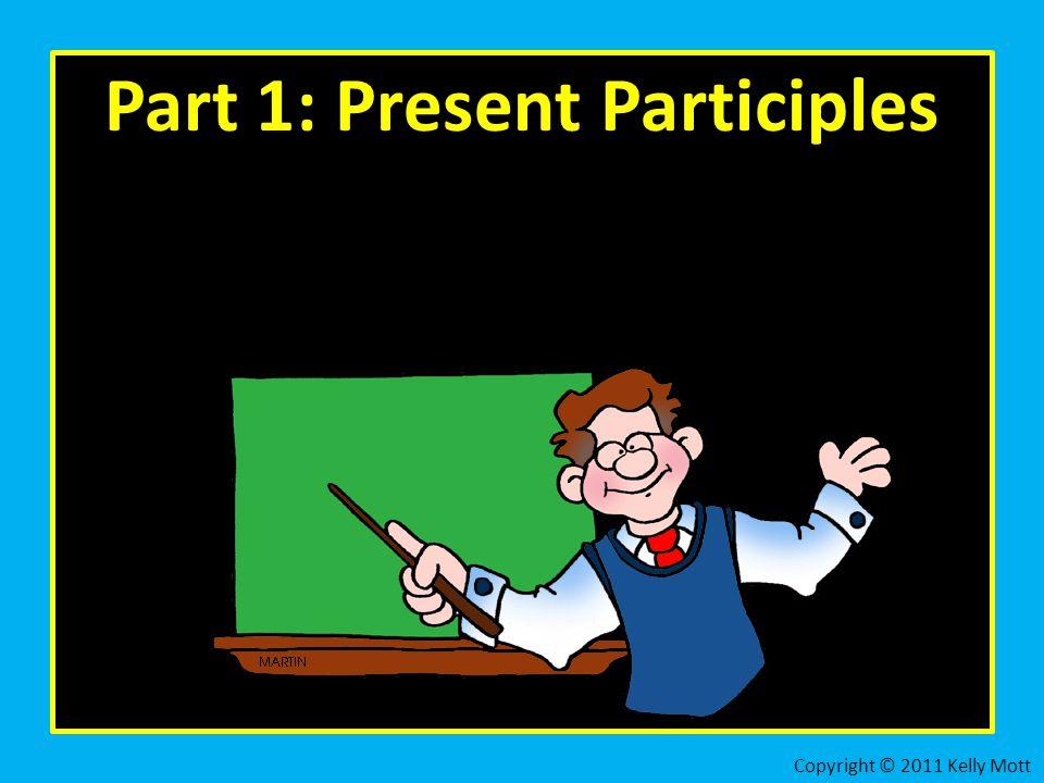 Part 1: Present Participles Copyright © 2011 Kelly Mott