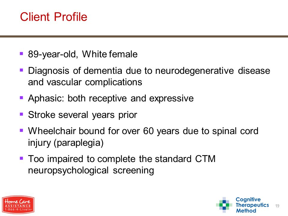  89-year-old, White female  Diagnosis of dementia due to neurodegenerative disease and vascular complications  Aphasic: both receptive and expressive  Stroke several years prior  Wheelchair bound for over 60 years due to spinal cord injury (paraplegia)  Too impaired to complete the standard CTM neuropsychological screening 19 Client Profile