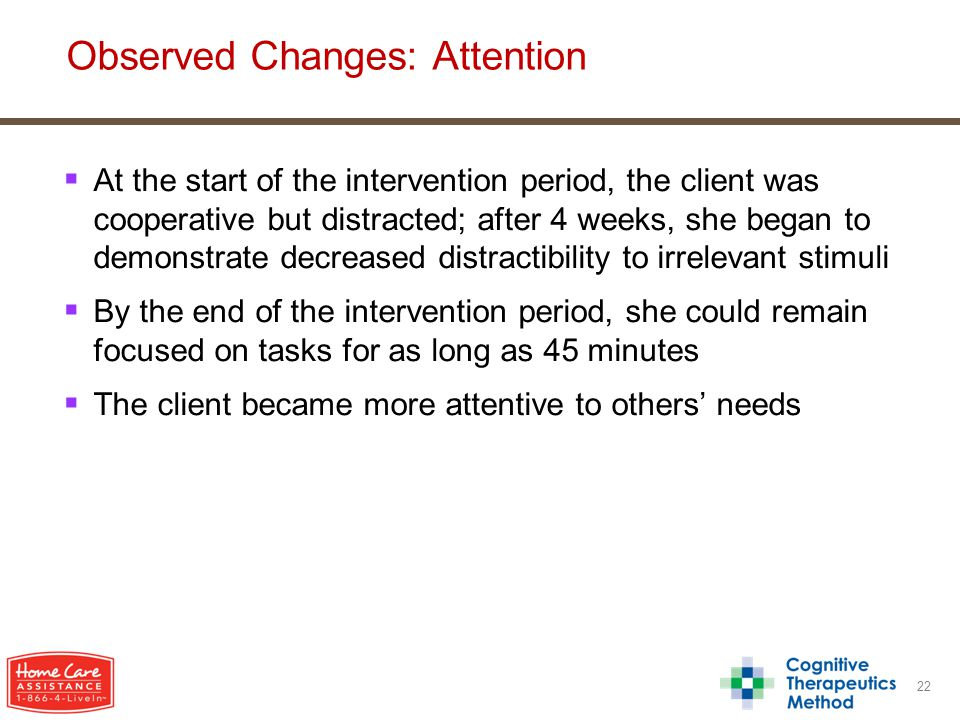  At the start of the intervention period, the client was cooperative but distracted; after 4 weeks, she began to demonstrate decreased distractibility to irrelevant stimuli  By the end of the intervention period, she could remain focused on tasks for as long as 45 minutes  The client became more attentive to others' needs 22 Observed Changes: Attention