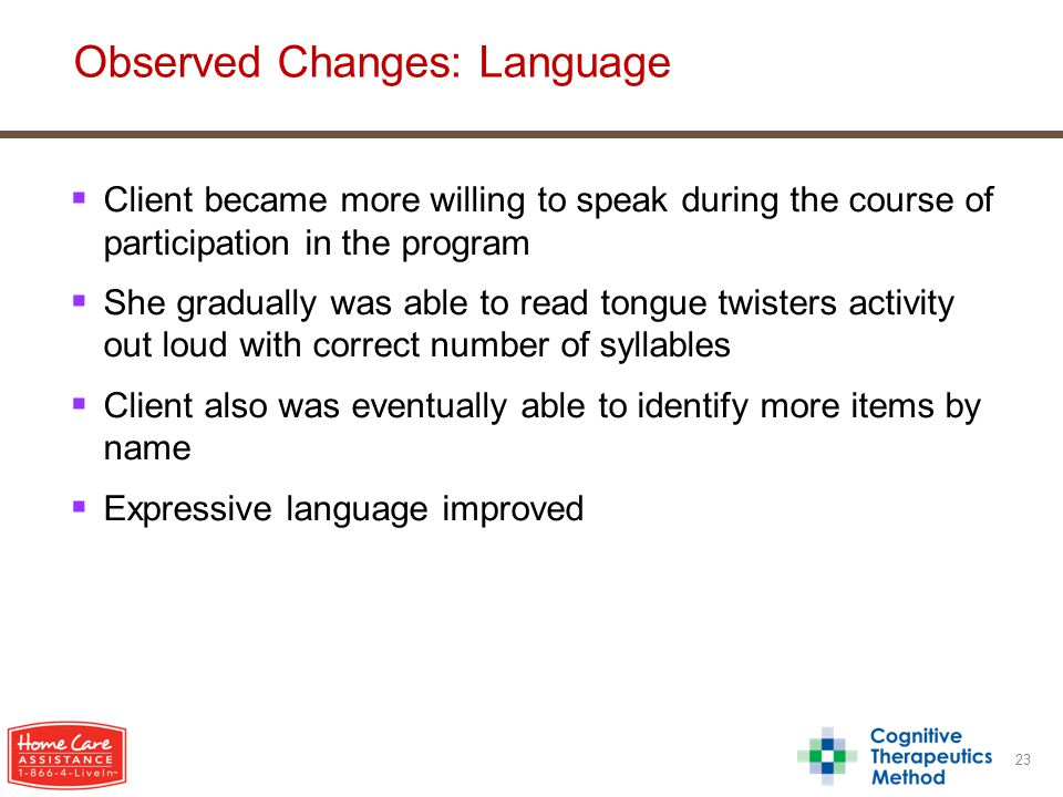  Client became more willing to speak during the course of participation in the program  She gradually was able to read tongue twisters activity out loud with correct number of syllables  Client also was eventually able to identify more items by name  Expressive language improved 23 Observed Changes: Language
