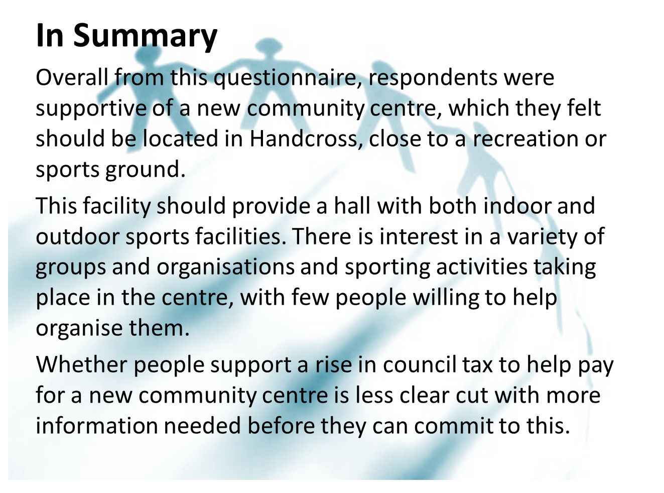 Overall from this questionnaire, respondents were supportive of a new community centre, which they felt should be located in Handcross, close to a recreation or sports ground.