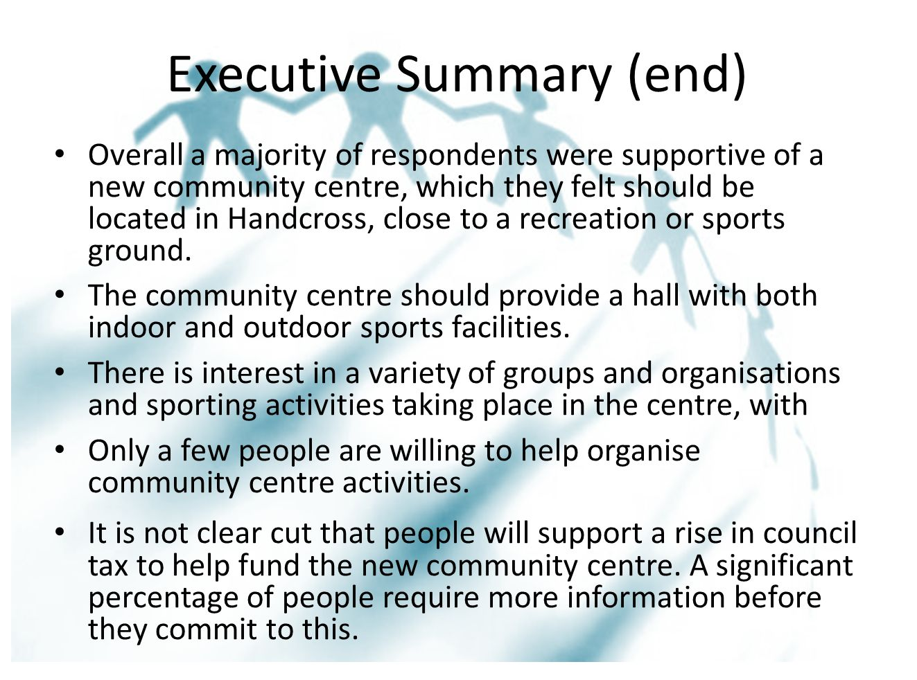 Executive Summary (end) Overall a majority of respondents were supportive of a new community centre, which they felt should be located in Handcross, close to a recreation or sports ground.