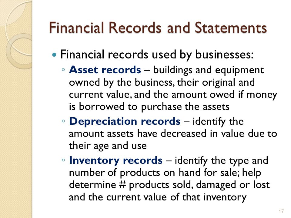 Financial Records and Statements Financial records used by businesses: ◦ Asset records – buildings and equipment owned by the business, their original and current value, and the amount owed if money is borrowed to purchase the assets ◦ Depreciation records – identify the amount assets have decreased in value due to their age and use ◦ Inventory records – identify the type and number of products on hand for sale; help determine # products sold, damaged or lost and the current value of that inventory 17