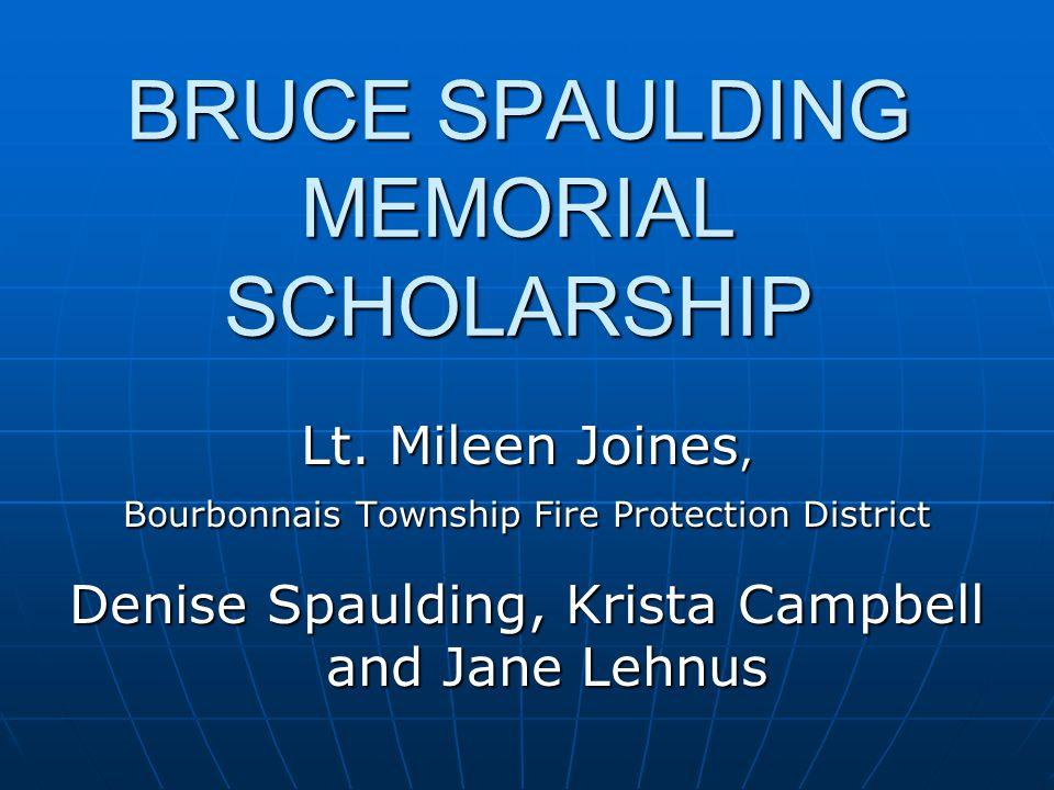 BRUCE SPAULDING MEMORIAL SCHOLARSHIP Lt. Mileen Joines, Bourbonnais Township Fire Protection District Denise Spaulding, Krista Campbell and Jane Lehnu