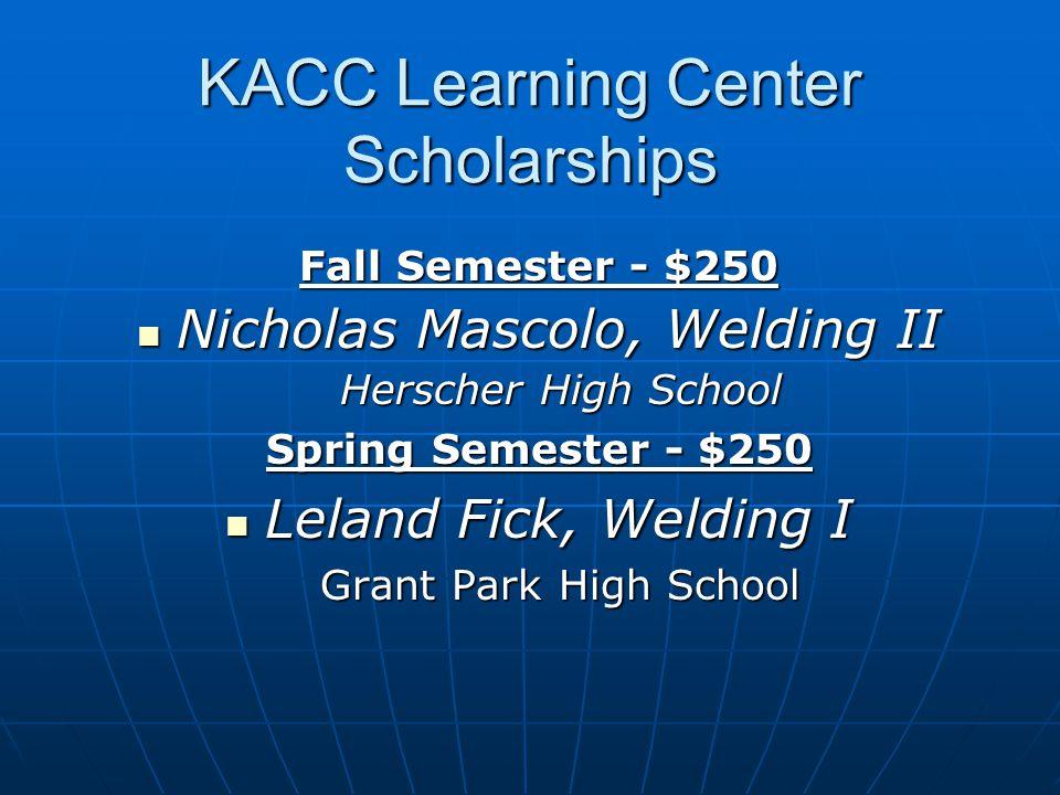 KACC Learning Center Scholarships Fall Semester - $250 Nicholas Mascolo, Welding II Nicholas Mascolo, Welding II Herscher High School Herscher High Sc