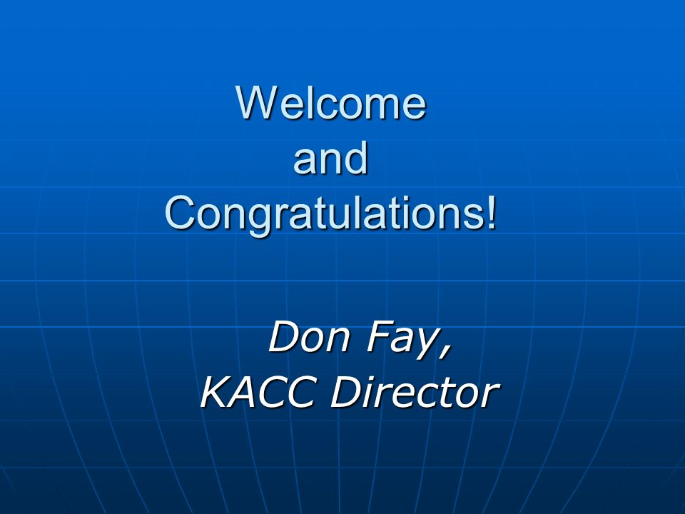 Welcome and Congratulations! Don Fay, KACC Director