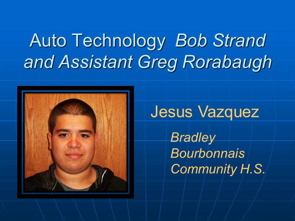 Auto Technology Bob Strand and Assistant Greg Rorabaugh Jesus Vazquez Bradley Bourbonnais Community H.S.