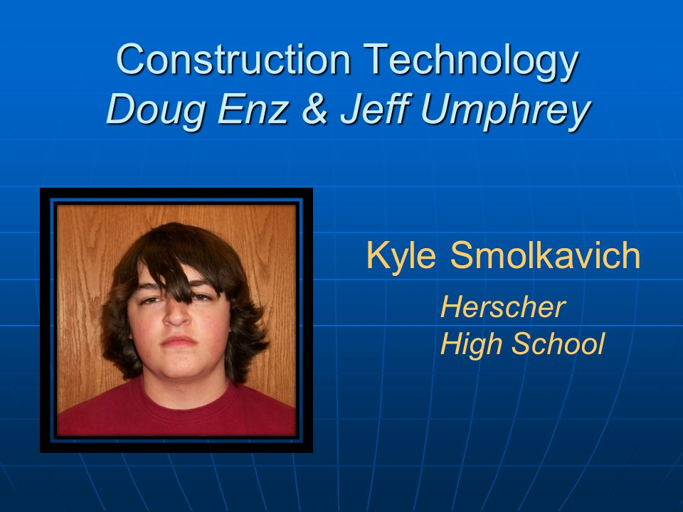 Construction Technology Doug Enz & Jeff Umphrey Kyle Smolkavich Herscher High School